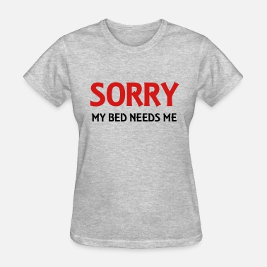 Sorry my bed needs me - Women's T-Shirt
