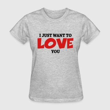 I Just Want To Love You I just want to love you - Women's T-Shirt