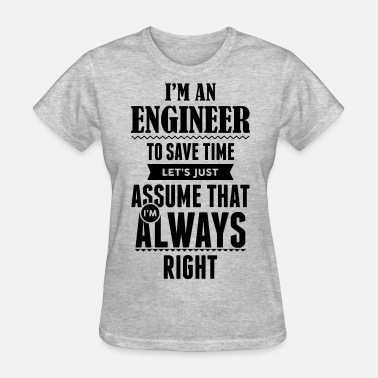I Am An Engineer To Save Time Lets Just Assume That I Am Always Right I Am An Engineer To Save Time.... - Women's T-Shirt