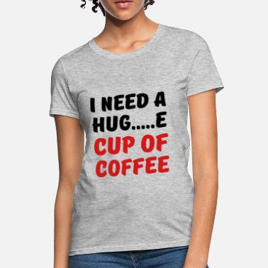 I need a hug...e cup of coffee - Women's T-Shirt