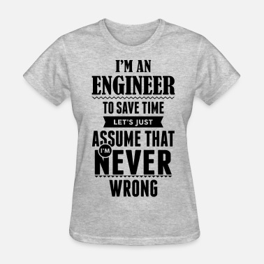 I Am An Engineer To Save Time Lets Just Assume That I Am Never Wrong  I Am An Engineer To Save Time ... - Women's T-Shirt
