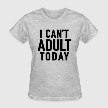 I Cant Adult Today I CANT'T ADULT TODAY - Women's T-Shirt