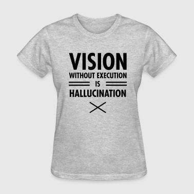 Hallucinate Vision Without Execution Is Hallucination - Women's T-Shirt