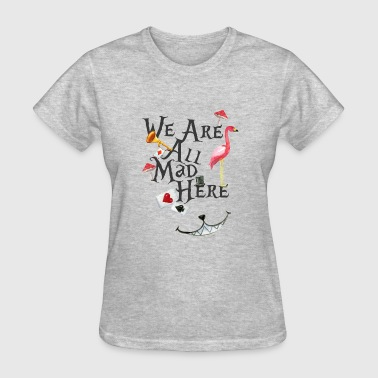 We Are All Mad Here Shirt - Women's T-Shirt