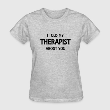 I told my therapist about you - Women's T-Shirt