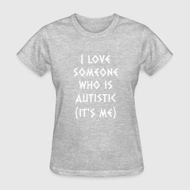 I Love Someone Autistic I Love Someone Who Autistic Its Me Autism Awarenes - Women's T-Shirt