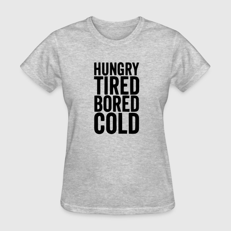 HUNGRY TIRED BORED COLD - Women's T-Shirt