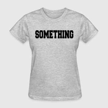 SOMETHING - Women's T-Shirt
