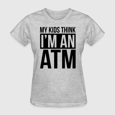 MY KIDS THINK I'M AN ATM - Women's T-Shirt