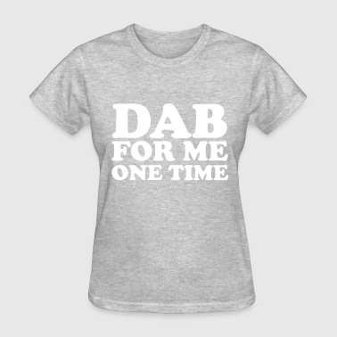 Dab for me one time - Women's T-Shirt