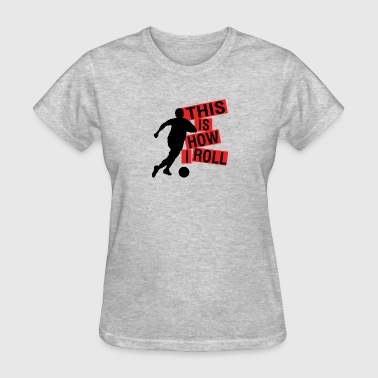 Soccer This is how I roll - Women's T-Shirt