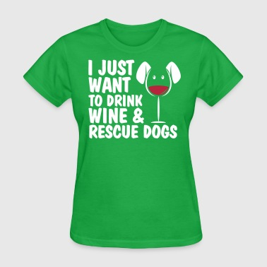 I Just Want To Drink Wine And Rescue Dogs - Women's T-Shirt