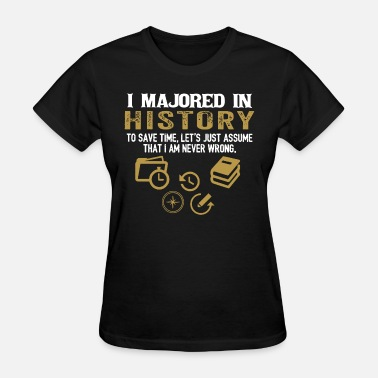 History Majors I majored in history to save time let s just assum - Women's T-Shirt
