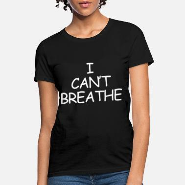 I Can T Breathe I CAN T BREATHE Police Cant Breathe Slogan - Women's T-Shirt