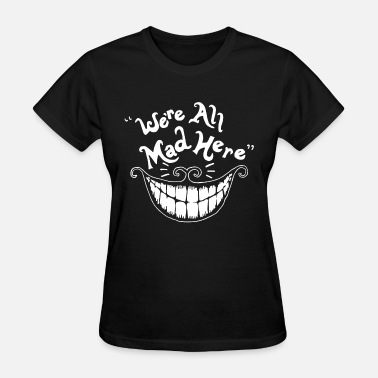 Alice We re All Mad Here Alice In Wonderland Cheshire Ca - Women's T-Shirt