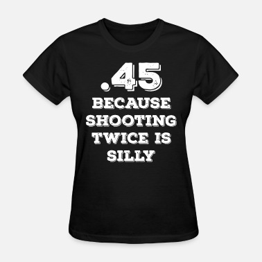 Twice 45 BECAUSE SHOOTING TWICE IS SILLY gun T SHIRT - Women's T-Shirt