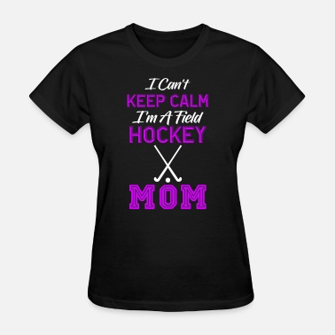 Field Hockey Mom Clothes Field Hockey Mom, I Can't Keep Calm I'm A Field Hockey Mom, Field Hockey For Women - Women's T-Shirt