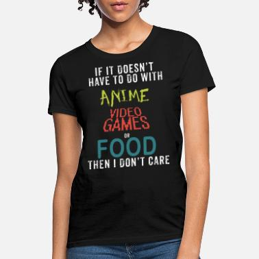 if it doesn t have to do with anime vifeo games or - Women's T-Shirt