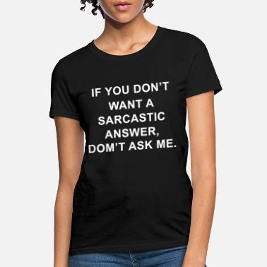 If you dont want sarcastic answer domt ask me offe - Women's T-Shirt