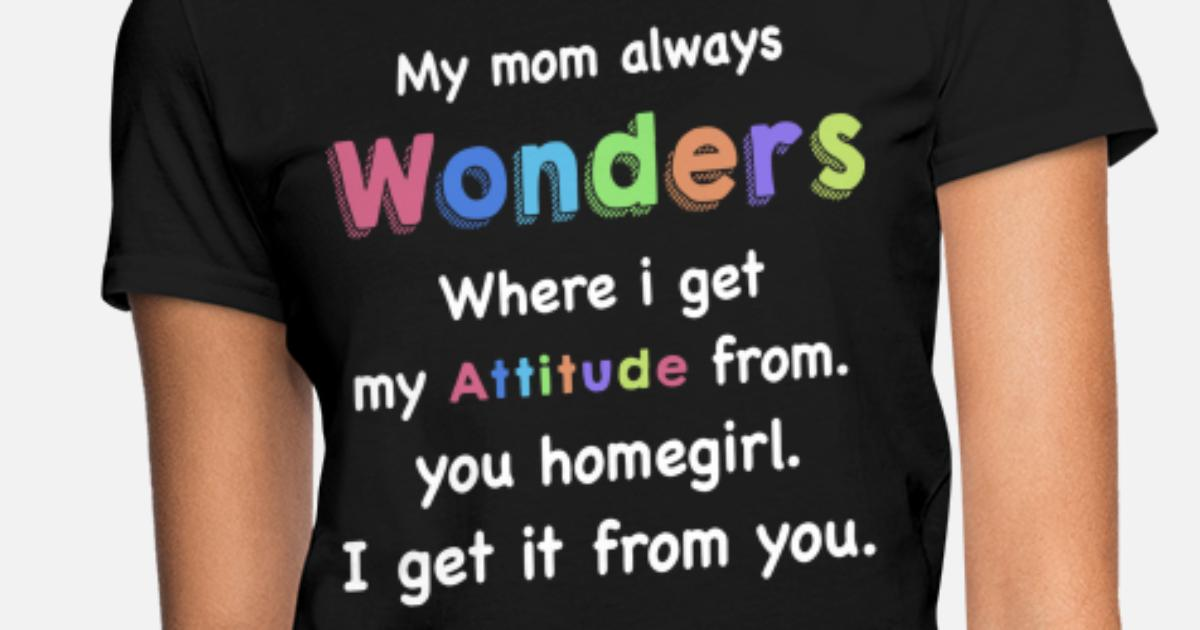 My Mom Always Wonders Where I Get My Attitude From Women S T Shirt Spreadshirt