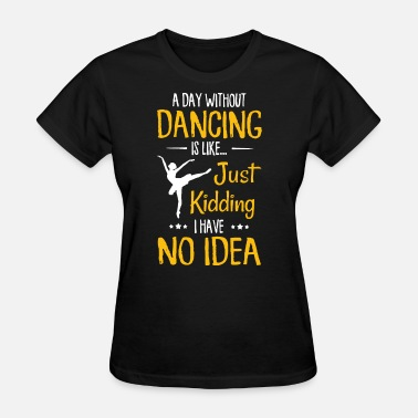 Dance a day without dancing is like just kidding I have - Women's T-Shirt
