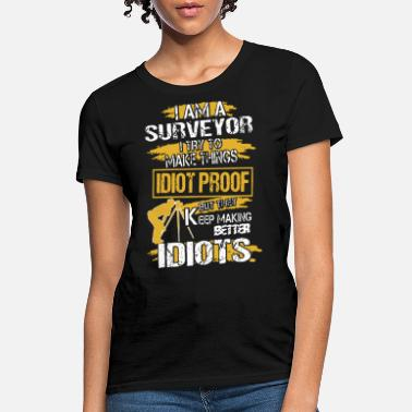 Arguing i am a surveyor i try to make things idiot proof b - Women's T-Shirt
