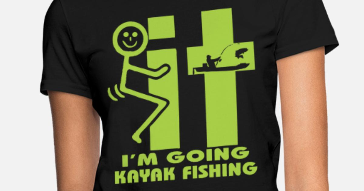 4eeb597d It I m Going Kayak Fishing Funny Fishing Kayak Women's T-Shirt   Spreadshirt