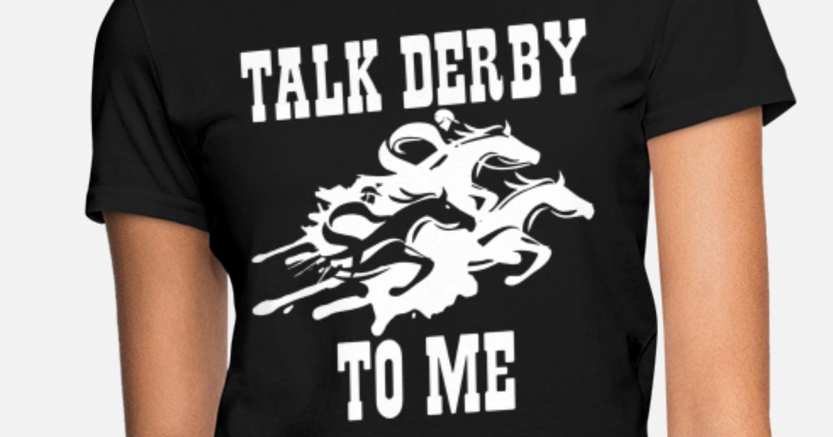 9ab151f9b Talk Derby To Me Horse Race Funny Kentucky Derby G Women's T-Shirt    Spreadshirt
