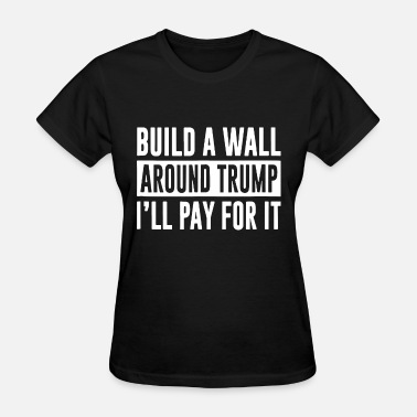 Keep Immigrants Deport Trump build a wall around trump i ll pay for it trump - Women's T-Shirt