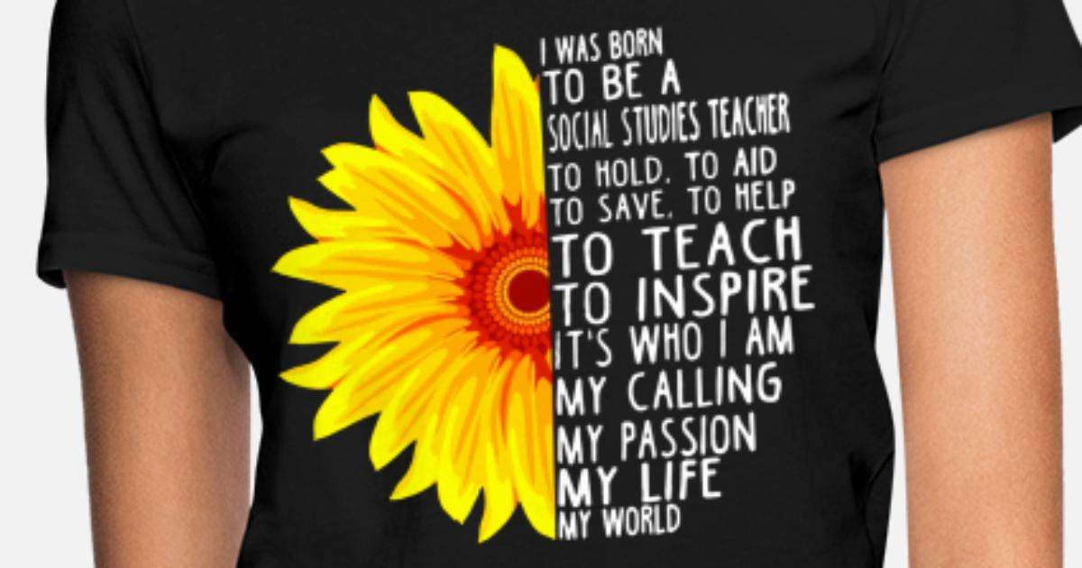 I Was Born To Be A Social Studies Teacher To Hold Women S T Shirt Spreadshirt