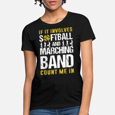 if it involves softball and marching band count me - Women's T-Shirt