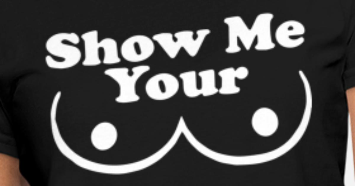 f3ead570 Show Me Your Boobs New Cotton Funny Humorous Men C Women's T-Shirt |  Spreadshirt
