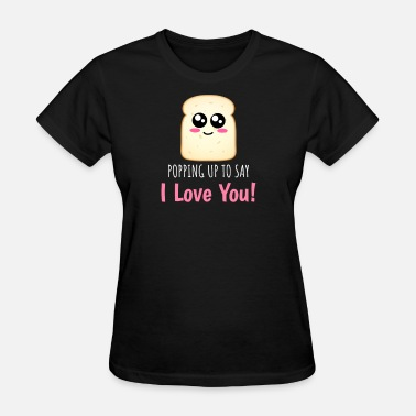 I Like Toast Popping Up To Say I Love You Funny Toast Pun - Women's T-Shirt