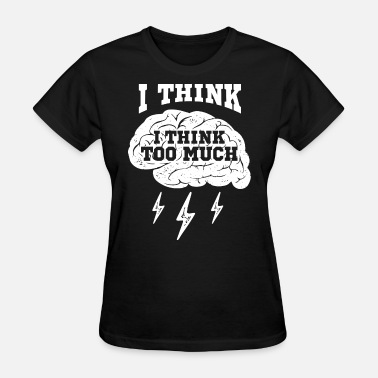 I Think Too Much Funny Brain Geek Quote - Women's T-Shirt