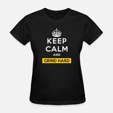 Keep Calm Grind Keep Calm And Grind Hard - Women's T-Shirt