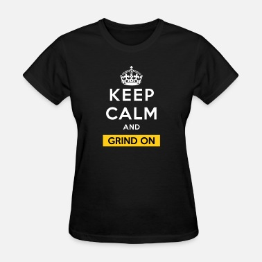 Keep Calm Grind Keep Calm And Grind On - Women's T-Shirt