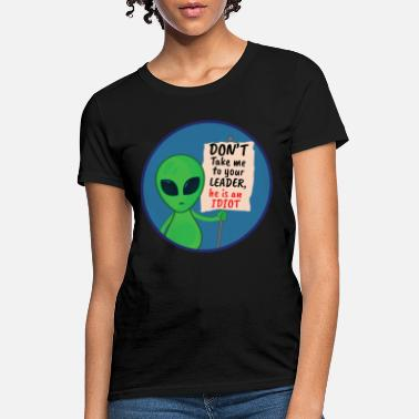 Take Alien Shirt - Your Leader is Stupid - Women's T-Shirt