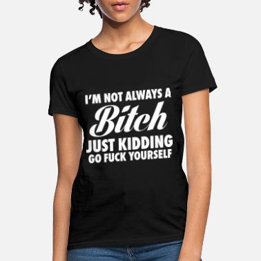Kidding I'm Not Always A Bitch Just Kidding - Women's T-Shirt
