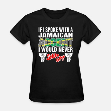 Never Shut Up Jamaican Accent I Would Never Shut Up - Women's T-Shirt
