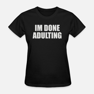 Done Adulting Im Done Adulting - Women's T-Shirt