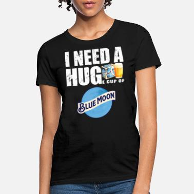Blue Moon I need a hige cup of blue moon beer - Women's T-Shirt