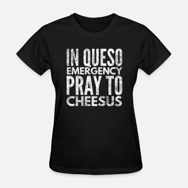 Queso Funny In queso emergency pray to Cheesus funny - Women's T-Shirt