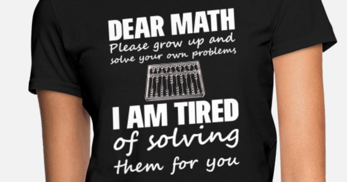 96b8b4330 Dear math i am tired of solving funny gift nerds Women's T-Shirt |  Spreadshirt