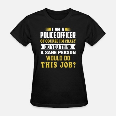 K9 Cop Wife i am police officer of course i am crazy do you th - Women's T-Shirt