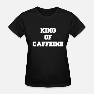 Kings Humour Men s King Of Caffeine Funny Joke Humour Coffee - Women's T-Shirt