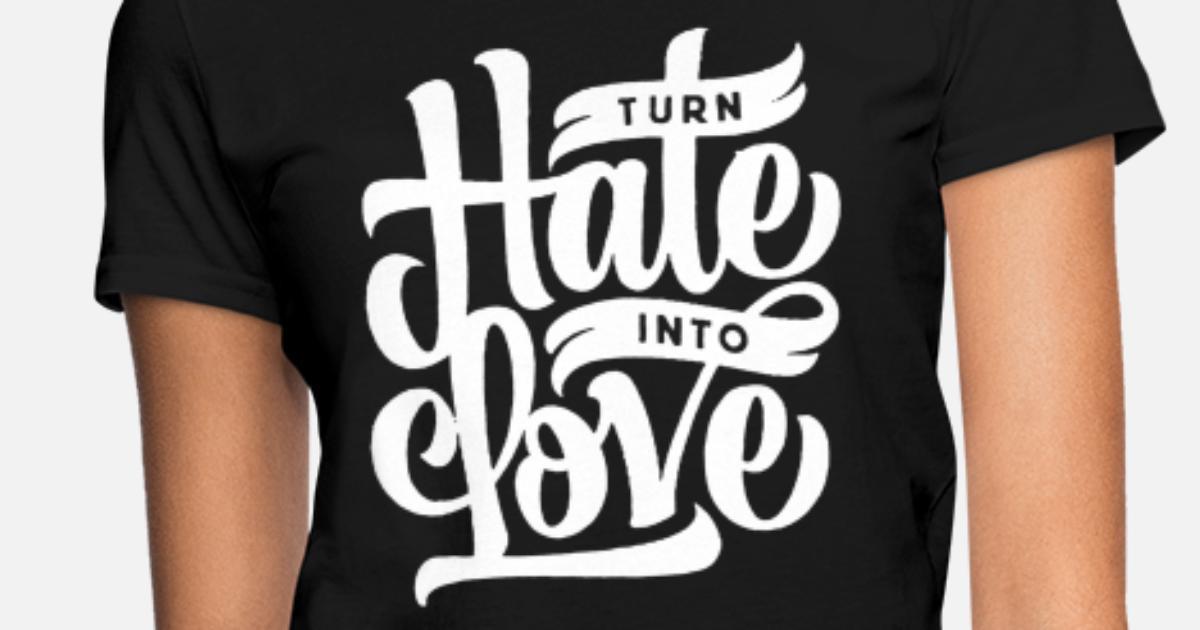 turn hate into love Women's T-Shirt | Spreadshirt