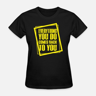 EVERYTHING YOU DO COMES BACK TO YOU | QUOTE TEES - Women's T-Shirt