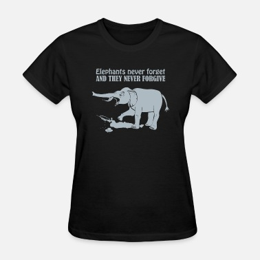 Elephants Never Forget Elephants Never Forget And They Never Forgive - Women's T-Shirt