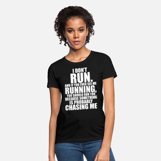AND IF YOU EVER SEE ME RUNNING YOU SHOULD RUN TOO BECAUSE SOMETHING IS PROBABLY CHASING ME T-Shirts - I DON'T RUN - Women's T-Shirt black