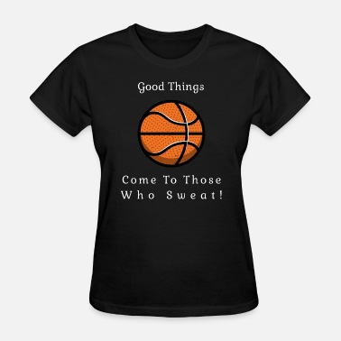Gym Rat Basketball Good things come to those who sweat! - Women's T-Shirt